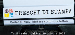 Freschi di stampa. Parlar di nuovi libri tra scrittori e lettori. 9, 16, 23, 30 ottobre 2021